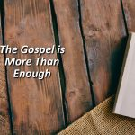 The Gospel is More Than Enough